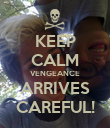 KEEP CALM VENGEANCE ARRIVES CAREFUL! - Personalised Poster large