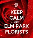 KEEP CALM VISIT ELM PARK FLORISTS - Personalised Poster large