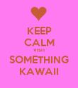 KEEP CALM VISIT SOMETHING KAWAII - Personalised Poster large