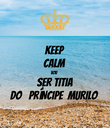 KEEP CALM VOU SER TITIA DO   PRÍNCIPE  MURILO - Personalised Poster large