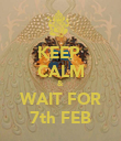 KEEP  CALM & WAIT FOR 7th FEB - Personalised Poster large