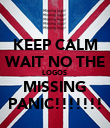 KEEP CALM WAIT NO THE LOGOS  MISSING PANIC!!!!!!! - Personalised Poster large