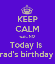 KEEP CALM wait, NO Today is  Brad's birthday !! - Personalised Poster large