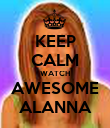 KEEP CALM WATCH AWESOME ALANNA - Personalised Poster large