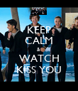 KEEP CALM &  WATCH KISS YOU - Personalised Poster large
