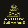 KEEP CALM WE ALL LIVE IN  A YELLOW SUBMARINE - Personalised Poster large