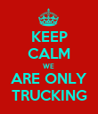 KEEP CALM WE  ARE ONLY TRUCKING - Personalised Poster large