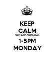 KEEP CALM WE ARE OPENING 1-5PM MONDAY - Personalised Poster large