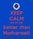 KEEP CALM We are still better than Motherwell - Personalised Poster large