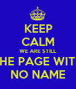 KEEP CALM WE ARE STILL THE PAGE WITH NO NAME - Personalised Poster large