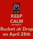 KEEP CALM we bad in Bucket ah Drop on April 28th - Personalised Poster large