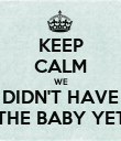 KEEP CALM WE DIDN'T HAVE THE BABY YET - Personalised Poster large
