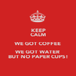 KEEP CALM WE GOT COFFEE WE GOT WATER BUT NO PAPER CUPS! - Personalised Poster large