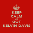 KEEP CALM WE GOT KELVIN DAVIS - Personalised Poster small