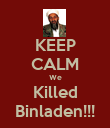 KEEP CALM We Killed Binladen!!! - Personalised Poster small