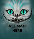 KEEP CALM WE'RE ALL MAD HERE - Personalised Poster large