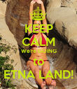 KEEP CALM We're GOING to ETNA LAND! - Personalised Poster large