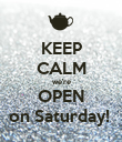 KEEP CALM we're OPEN on Saturday!  - Personalised Poster large
