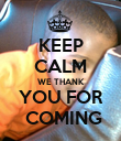 KEEP CALM WE THANK YOU FOR  COMING - Personalised Poster large