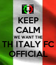 KEEP CALM WE WANT THE TH ITALY FC OFFICIAL - Personalised Poster large