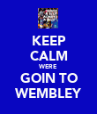 KEEP CALM WERE GOIN TO WEMBLEY - Personalised Poster large
