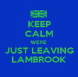KEEP CALM WERE  JUST LEAVING LAMBROOK - Personalised Poster large