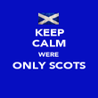 KEEP CALM WERE ONLY SCOTS  - Personalised Poster large