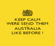KEEP CALM WERE SEND THEM TO AUSTRALIA LIKE BEFORE ! - Personalised Poster large