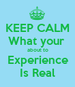 KEEP CALM What your  about to  Experience  Is Real - Personalised Poster large