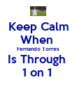 Keep Calm When  Fernando Torres  Is Through  1 on 1  - Personalised Poster large