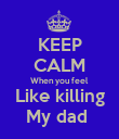 KEEP CALM When you feel Like killing My dad  - Personalised Poster large