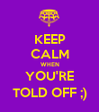 KEEP CALM WHEN YOU'RE TOLD OFF ;) - Personalised Poster large
