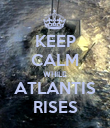 KEEP CALM WHILE ATLANTIS RISES - Personalised Poster large