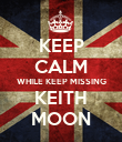 KEEP CALM WHILE KEEP MISSING KEITH MOON - Personalised Poster large