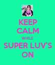 KEEP CALM WHILE SUPER LUV'S ON - Personalised Poster large