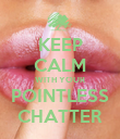 KEEP CALM WITH YOUR POINTLESS CHATTER - Personalised Poster small