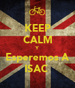 KEEP CALM Y Esperemos A ISAC  - Personalised Poster large