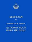 KEEP CALM Y JOHNNY LA GENTE   ESTA MUY LOCA WHAT THE FUCK? - Personalised Poster large