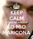 KEEP CALM Y QUE APAREZCA LO MIO MARICONA - Personalised Poster large