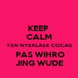 KEEP  CALM YEN NYEKLASE COCAS  PAS WIHRO JING WUDE - Personalised Poster large
