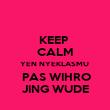 KEEP  CALM YEN NYEKLASMU   PAS WIHRO JING WUDE - Personalised Poster large