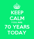 KEEP CALM YOU ARE  70 YEARS TODAY - Personalised Poster large