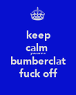 keep calm  you are a bumberclat fuck off - Personalised Poster large