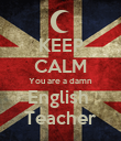 KEEP CALM You are a damn English  Teacher - Personalised Poster large