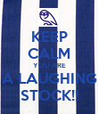 KEEP CALM YOU ARE A LAUGHING STOCK!! - Personalised Poster large
