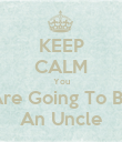 KEEP CALM You Are Going To Be An Uncle - Personalised Poster large