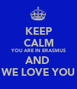 KEEP CALM YOU ARE IN ERASMUS AND  WE LOVE YOU - Personalised Poster large