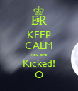 KEEP CALM you are Kicked! O - Personalised Poster large