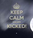 KEEP CALM you are KICKED! . - Personalised Poster large