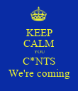KEEP CALM YOU C*NTS We're coming - Personalised Poster large